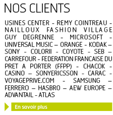 Nos clients: Usines Center - Remy Cointreau - Nailloux Fashion Village - GUY DEGRENNE - MICROSOFT - UNIVERSAL MUSIC – ORANGE - KODAK – SONY - COLORII - COYOTE - SEB – CARREFOUR - FEDERATION FRANCAISE DU PRET A PORTER (FFPP) - CHACOK - CASINO – SONYERICSSON - CARAC - VOYAGEPRIVE.COM - SAMSUNG – FERRERO – HASBRO – AEW EUROPE – ADVANTAIL - ATLAS